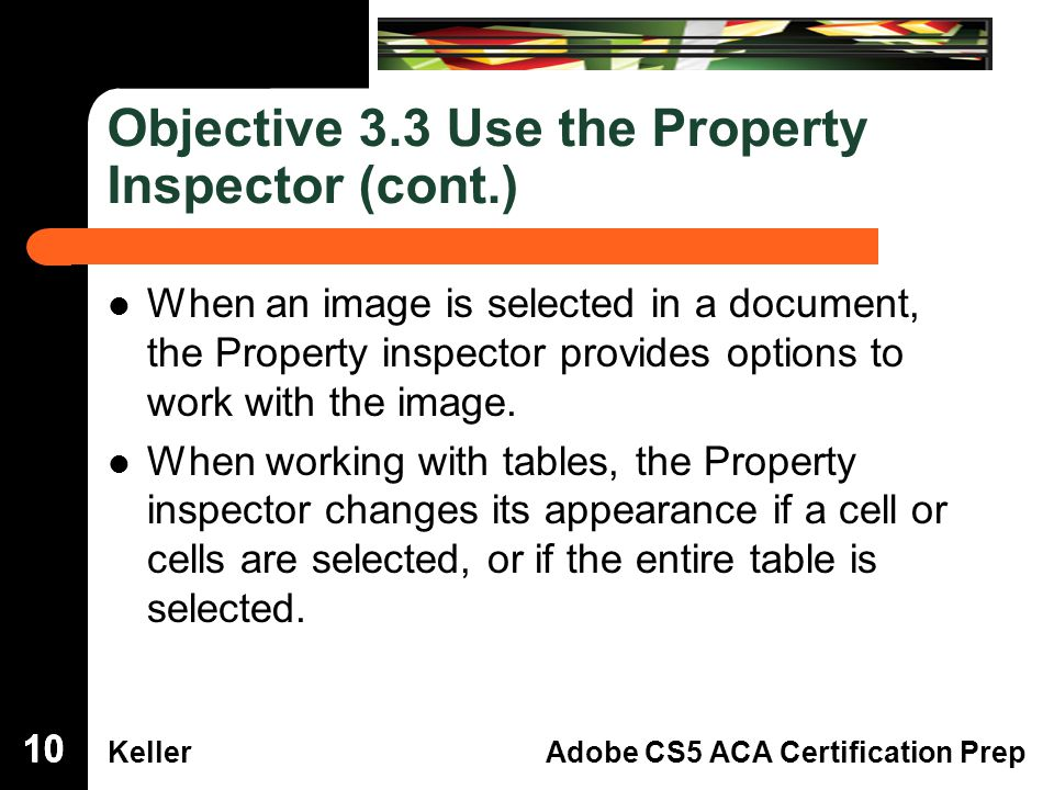 Dreamweaver Domain 3 KellerAdobe CS5 ACA Certification Prep Objective 3.3 Use the Property Inspector (cont.) When an image is selected in a document,the Property inspector provides options towork with the image.