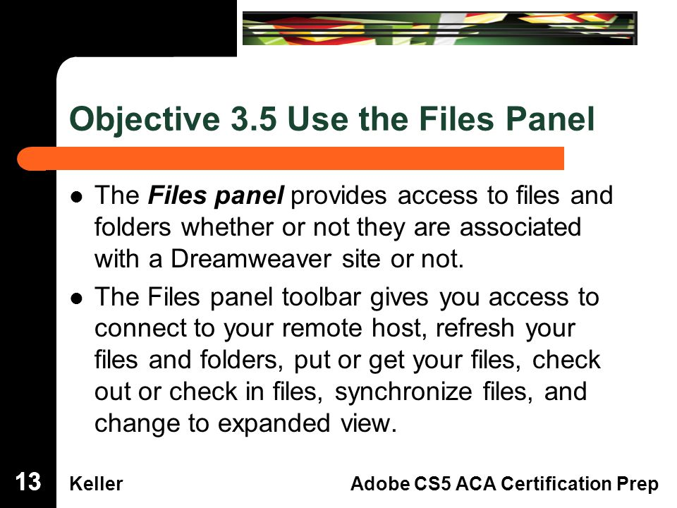 Dreamweaver Domain 3 KellerAdobe CS5 ACA Certification Prep Objective 3.5 Use the Files Panel The Files panel provides access to files andfolders whether or not they are associatedwith a Dreamweaver site or not.