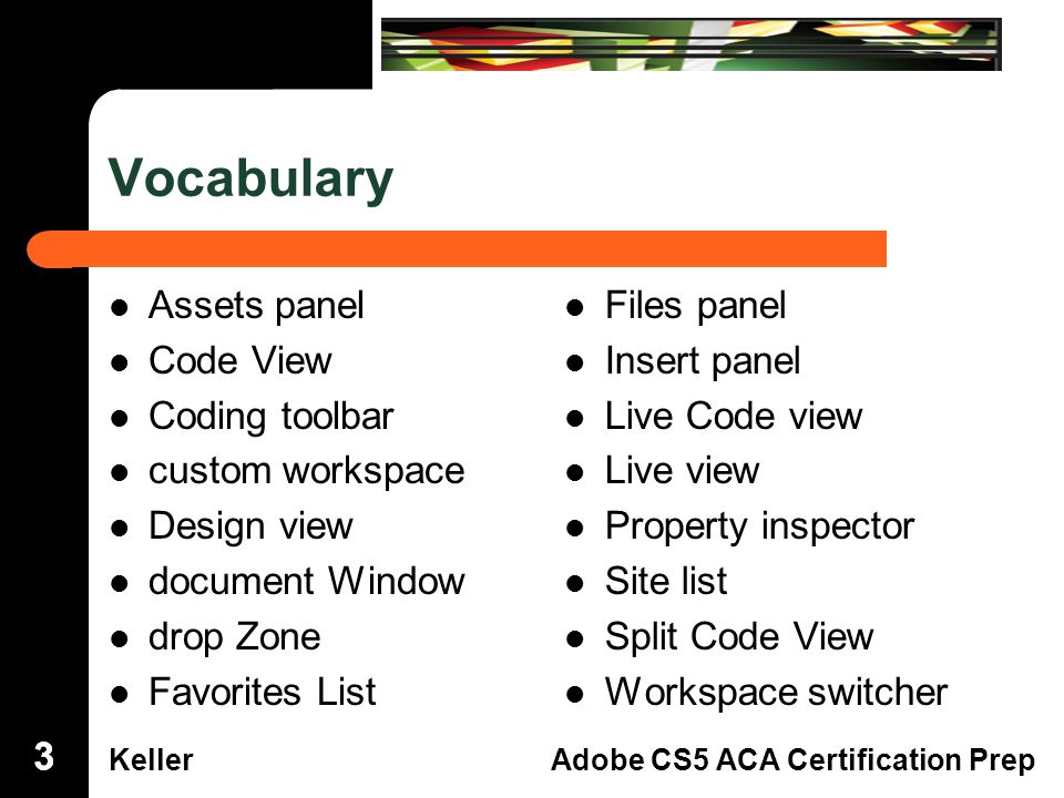 Dreamweaver Domain 3 KellerAdobe CS5 ACA Certification Prep Vocabulary Assets panel Code View Coding toolbar custom workspace Design view document Window drop Zone Favorites List Files panel Insert panel Live Code view Live view Property inspector Site list Split Code View Workspace switcher 333