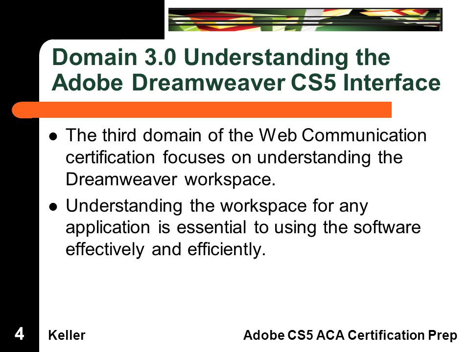 Dreamweaver Domain 3 KellerAdobe CS5 ACA Certification Prep Domain 3.0 Understanding the Adobe Dreamweaver CS5 Interface The third domain of the Web Communicationcertification focuses on understanding theDreamweaver workspace.