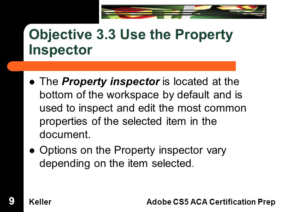 Dreamweaver Domain 3 KellerAdobe CS5 ACA Certification Prep Objective 3.3 Use the Property Inspector The Property inspector is located at thebottom of the workspace by default and isused to inspect and edit the most commonproperties of the selected item in thedocument.