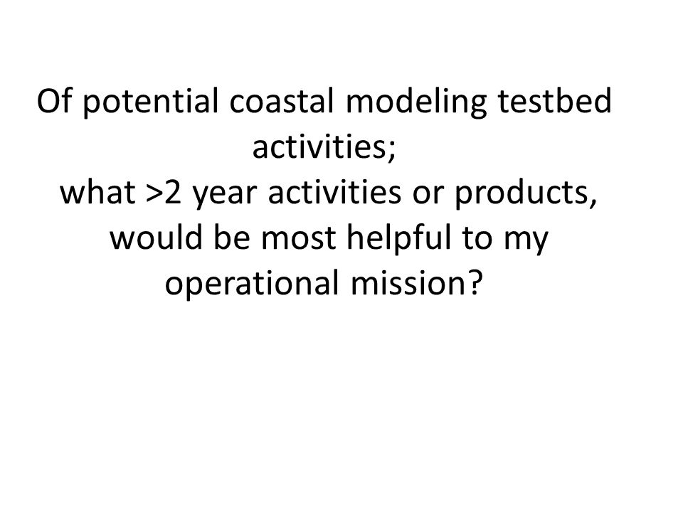 Of potential coastal modeling testbed activities; what >2 year activities or products, would be most helpful to my operational mission