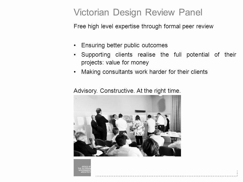 Victorian Design Review Panel Free high level expertise through formal peer review Ensuring better public outcomes Supporting clients realise the full potential of their projects: value for money Making consultants work harder for their clients Advisory.
