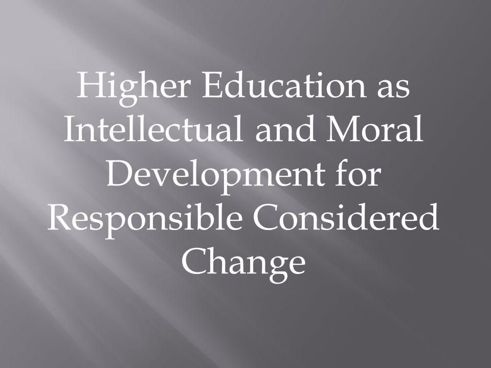 Higher Education as Intellectual and Moral Development for Responsible Considered Change