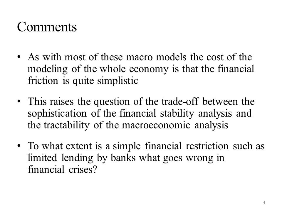 Comments As with most of these macro models the cost of the modeling of the whole economy is that the financial friction is quite simplistic This raises the question of the trade-off between the sophistication of the financial stability analysis and the tractability of the macroeconomic analysis To what extent is a simple financial restriction such as limited lending by banks what goes wrong in financial crises.