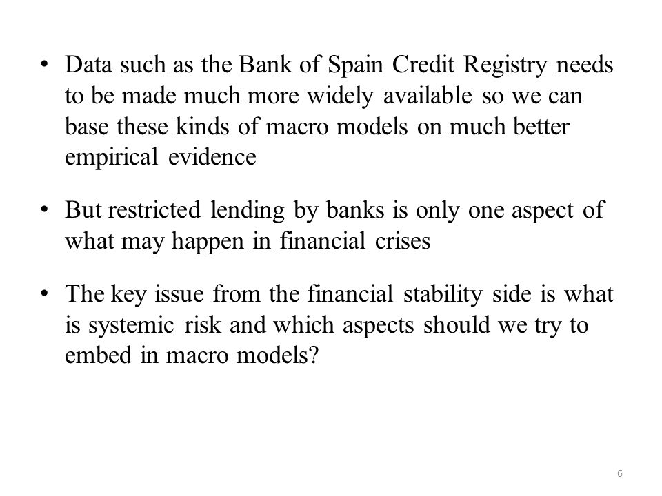 Data such as the Bank of Spain Credit Registry needs to be made much more widely available so we can base these kinds of macro models on much better empirical evidence But restricted lending by banks is only one aspect of what may happen in financial crises The key issue from the financial stability side is what is systemic risk and which aspects should we try to embed in macro models.