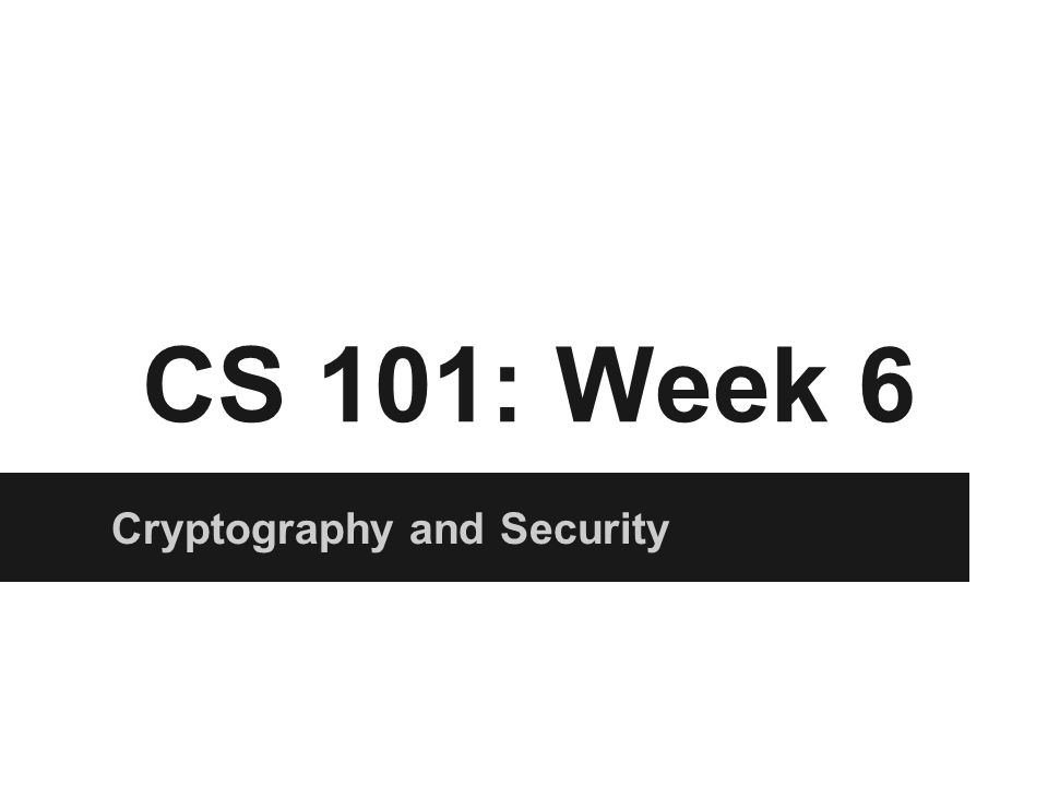 CS 101: Week 6 Cryptography and Security