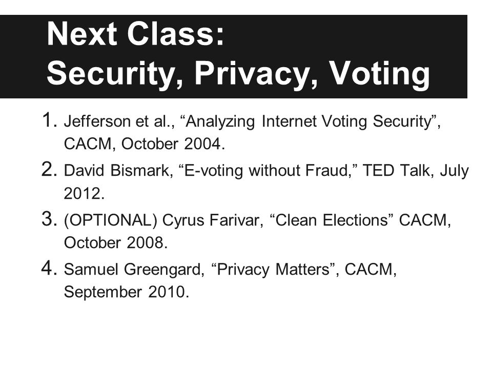 Next Class: Security, Privacy, Voting 1. Jefferson et al., Analyzing Internet Voting Security, CACM, October 2004. 2. David Bismark, E-voting without