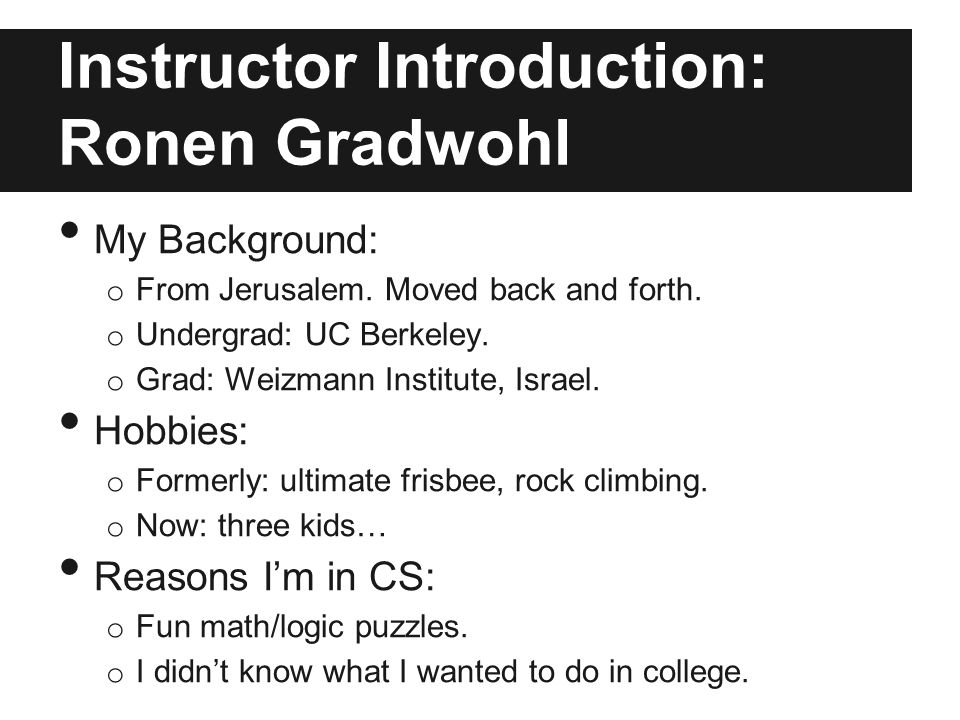 Instructor Introduction: Ronen Gradwohl My Background: o From Jerusalem. Moved back and forth. o Undergrad: UC Berkeley. o Grad: Weizmann Institute, I