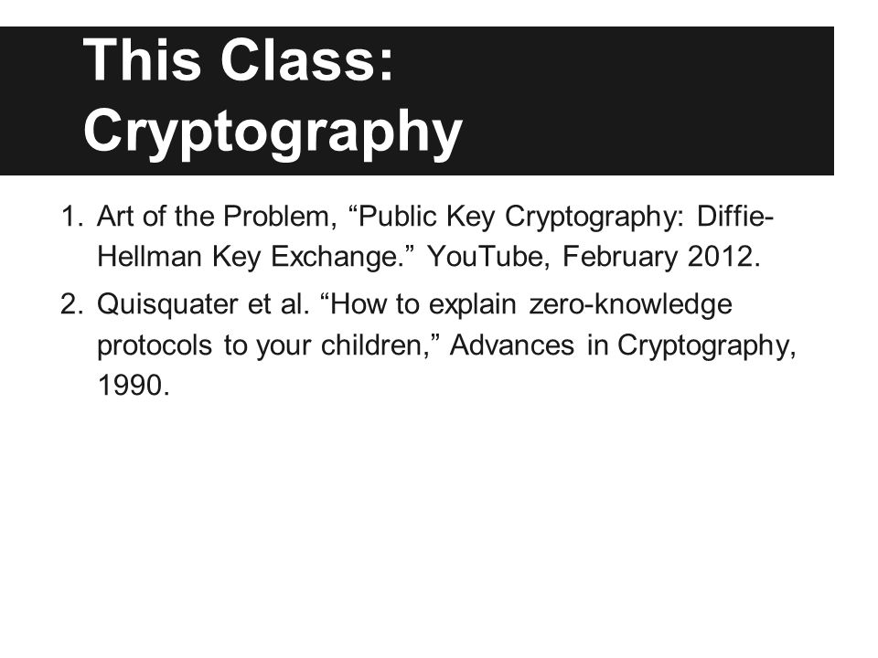 This Class: Cryptography 1.Art of the Problem, Public Key Cryptography: Diffie- Hellman Key Exchange. YouTube, February 2012. 2.Quisquater et al. How