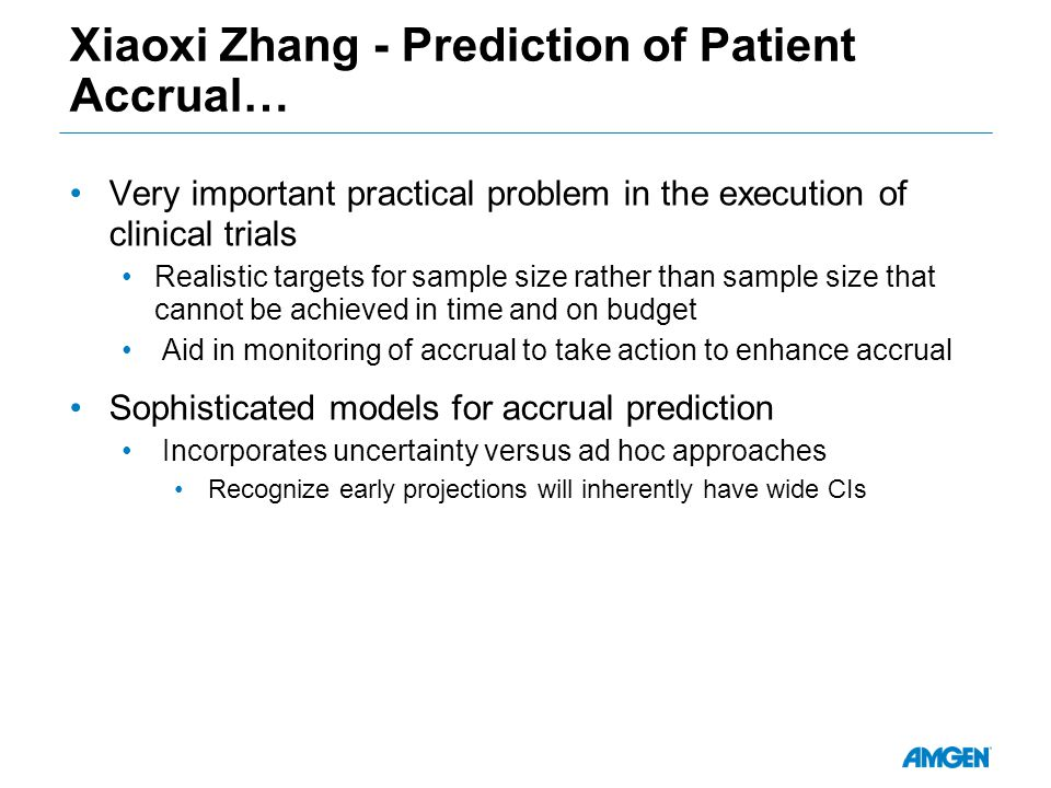 Xiaoxi Zhang - Prediction of Patient Accrual… Very important practical problem in the execution of clinical trials Realistic targets for sample size rather than sample size that cannot be achieved in time and on budget Aid in monitoring of accrual to take action to enhance accrual Sophisticated models for accrual prediction Incorporates uncertainty versus ad hoc approaches Recognize early projections will inherently have wide CIs