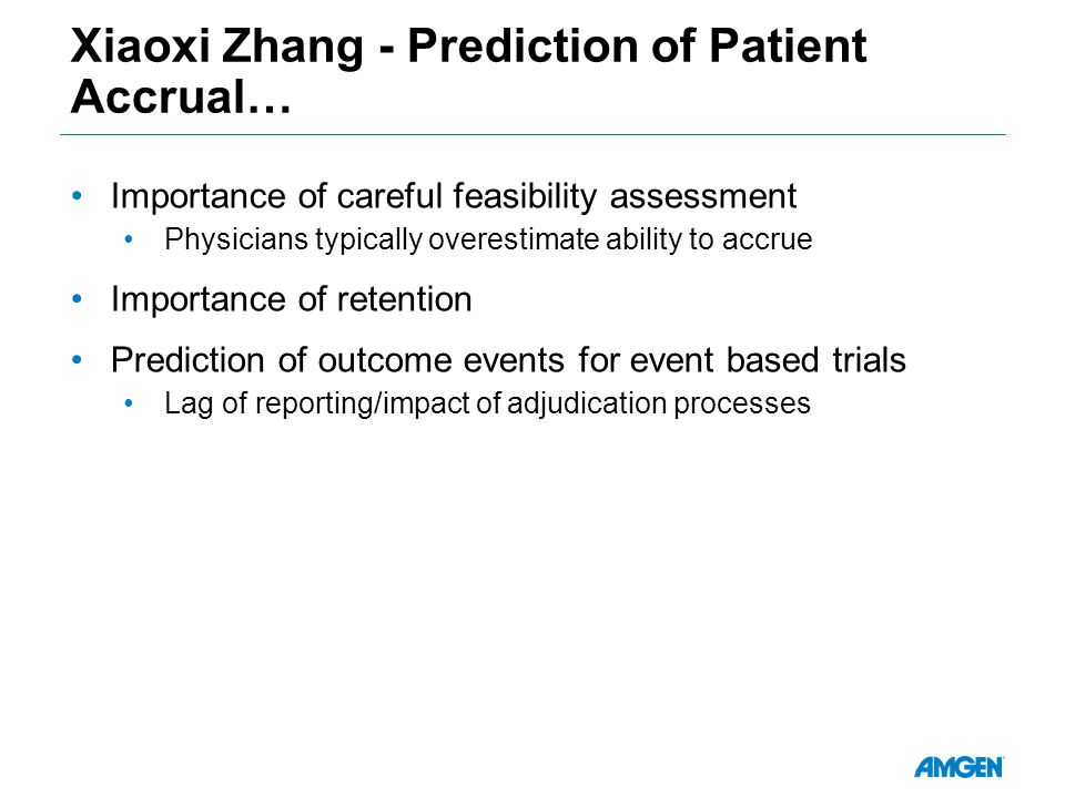 Xiaoxi Zhang - Prediction of Patient Accrual… Importance of careful feasibility assessment Physicians typically overestimate ability to accrue Importance of retention Prediction of outcome events for event based trials Lag of reporting/impact of adjudication processes