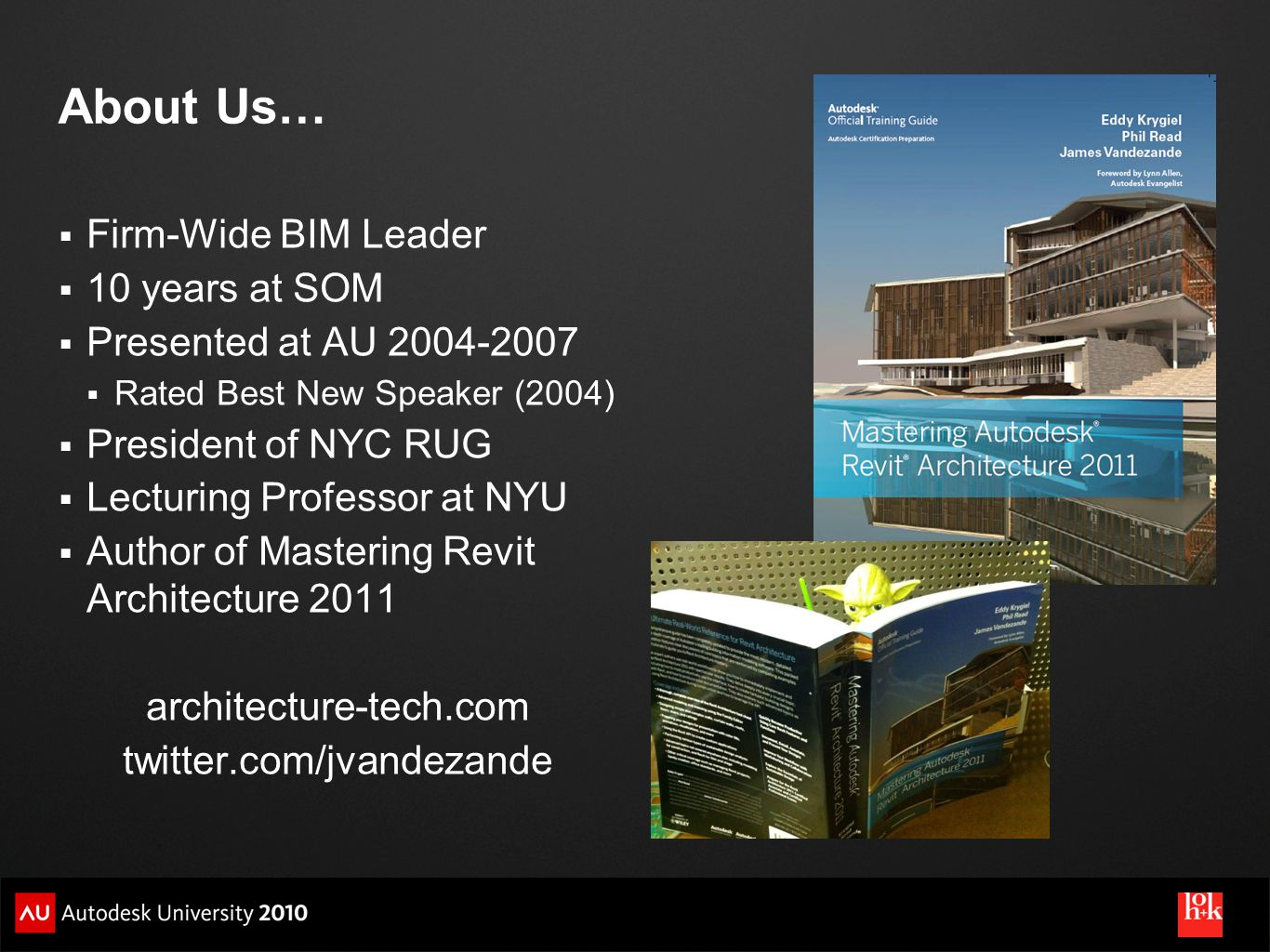 About Us… Firm-Wide BIM Leader 10 years at SOM Presented at AU 2004-2007 Rated Best New Speaker (2004) President of NYC RUG Lecturing Professor at NYU Author of Mastering Revit Architecture 2011 architecture-tech.com twitter.com/jvandezande
