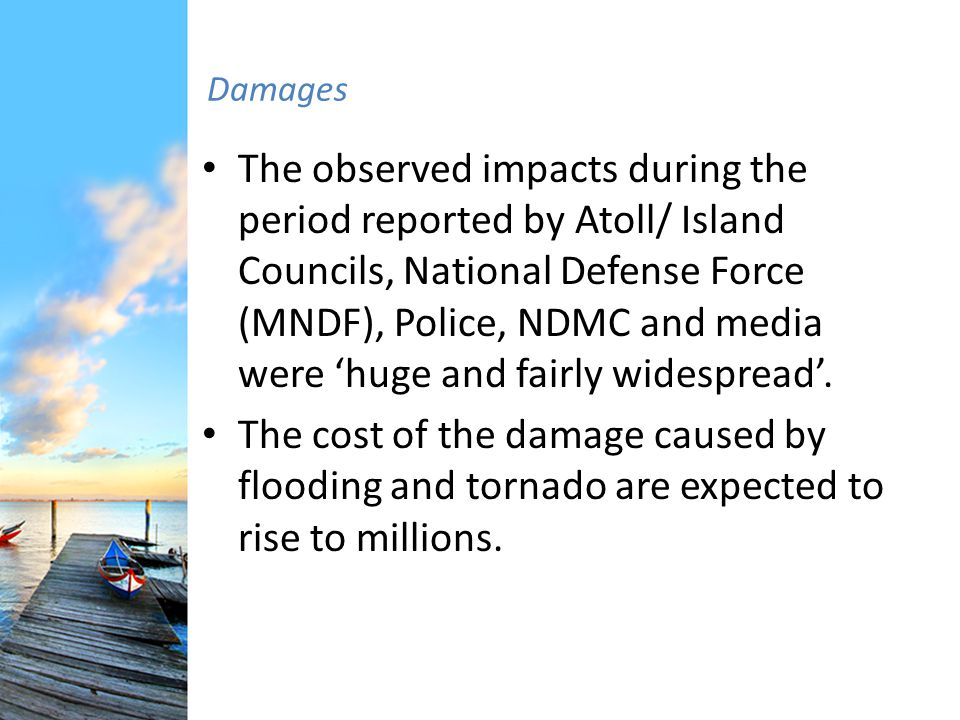Damages The observed impacts during the period reported by Atoll/ Island Councils, National Defense Force (MNDF), Police, NDMC and media were huge and fairly widespread.