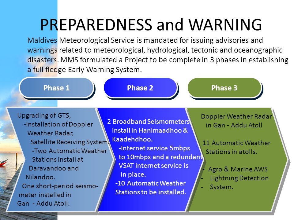 PREPAREDNESS and WARNING Maldives Meteorological Service is mandated for issuing advisories and warnings related to meteorological, hydrological, tectonic and oceanographic disasters.
