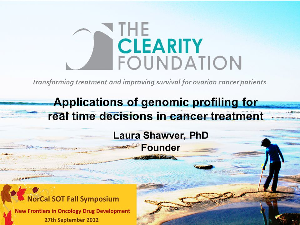 Transforming treatment and improving survival for ovarian cancer patients Laura Shawver, PhD Founder Applications of genomic profiling for real time d