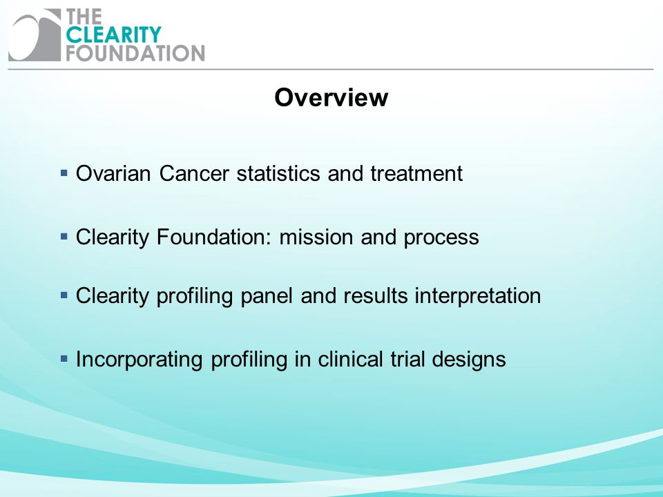 Overview Ovarian Cancer statistics and treatment Clearity Foundation: mission and process Clearity profiling panel and results interpretation Incorpor