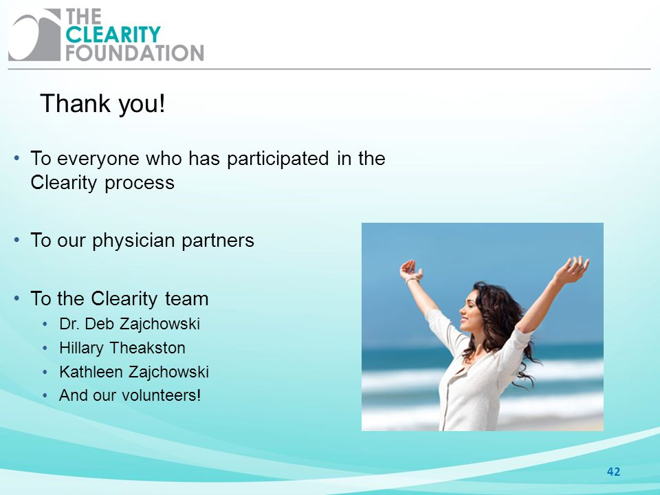 Thank you! 42 To everyone who has participated in the Clearity process To our physician partners To the Clearity team Dr. Deb Zajchowski Hillary Theak