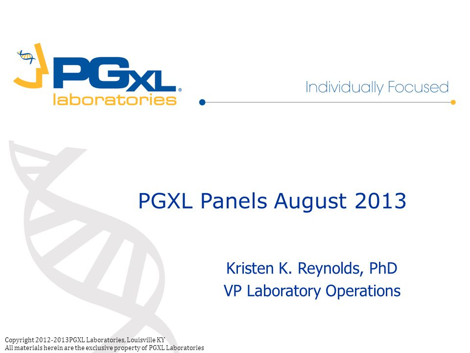 Copyright 2012-2013PGXL Laboratories, Louisville KY All materials herein are the exclusive property of PGXL Laboratories PGXL Panels August 2013 Kristen K.