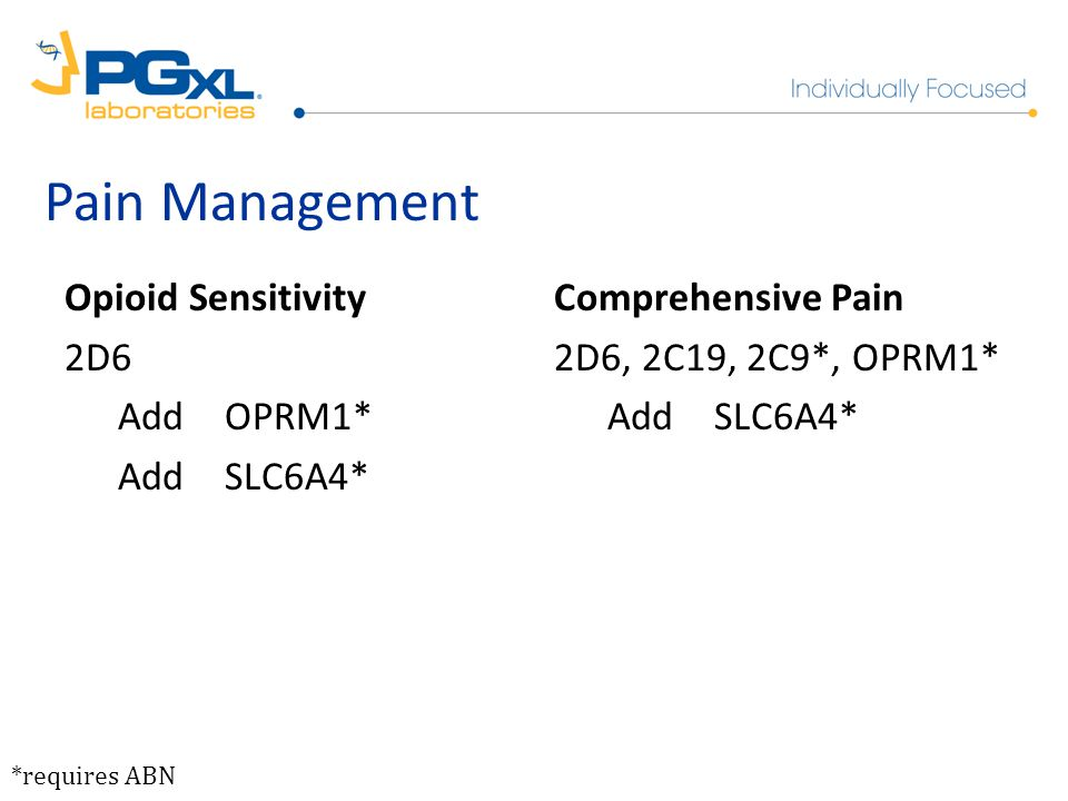 Opioid Sensitivity 2D6 AddOPRM1* AddSLC6A4* Comprehensive Pain 2D6, 2C19, 2C9*, OPRM1* AddSLC6A4* *requires ABN