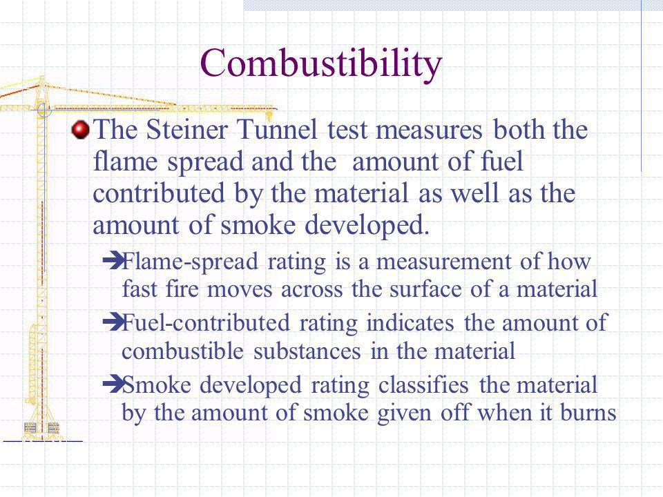Combustibility The Steiner Tunnel test measures both the flame spread and the amount of fuel contributed by the material as well as the amount of smok