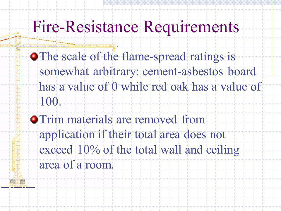 Fire-Resistance Requirements The scale of the flame-spread ratings is somewhat arbitrary: cement-asbestos board has a value of 0 while red oak has a v