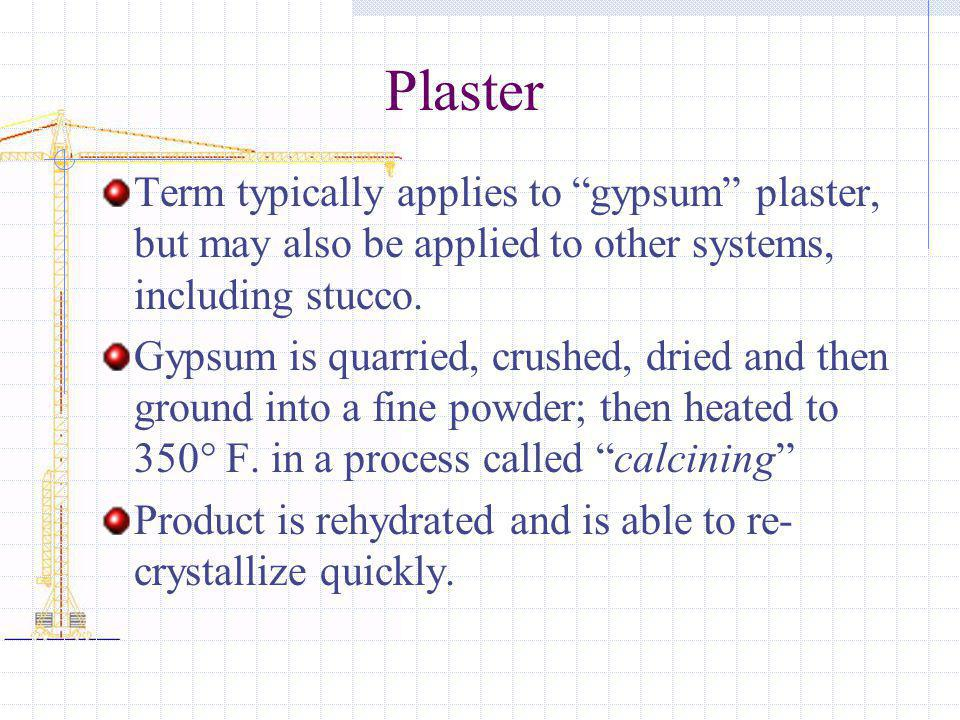 Plaster Term typically applies to gypsum plaster, but may also be applied to other systems, including stucco. Gypsum is quarried, crushed, dried and t