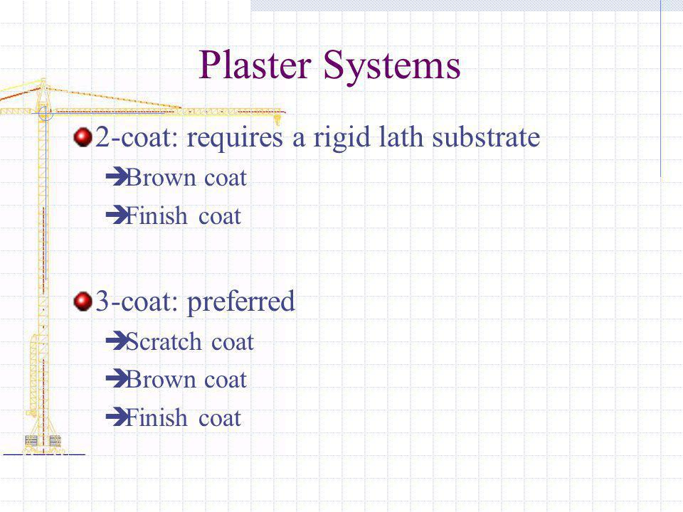 Plaster Systems 2-coat: requires a rigid lath substrate Brown coat Finish coat 3-coat: preferred Scratch coat Brown coat Finish coat