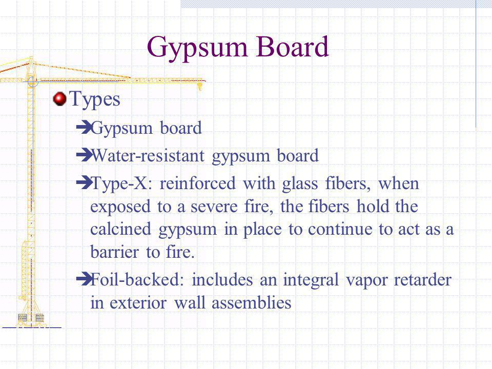 Gypsum Board Types Gypsum board Water-resistant gypsum board Type-X: reinforced with glass fibers, when exposed to a severe fire, the fibers hold the