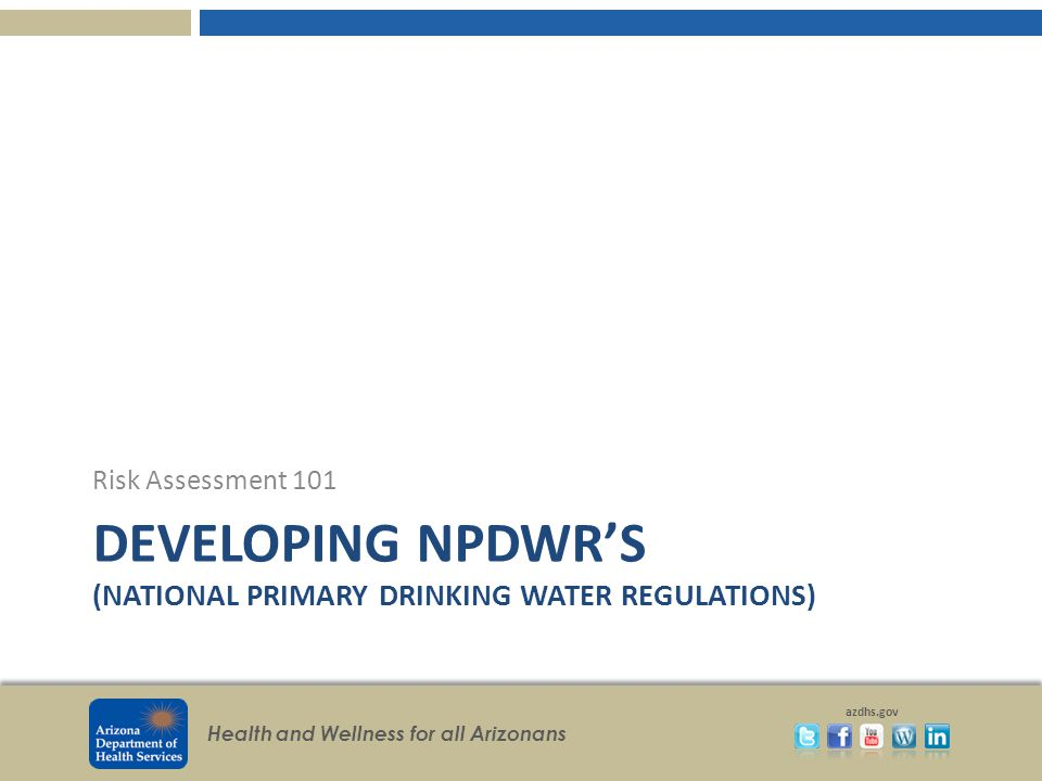 Health and Wellness for all Arizonans azdhs.gov DEVELOPING NPDWRS (NATIONAL PRIMARY DRINKING WATER REGULATIONS) Risk Assessment 101