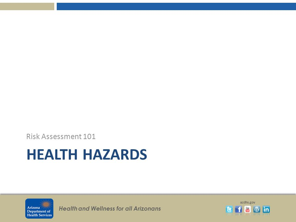 Health and Wellness for all Arizonans azdhs.gov HEALTH HAZARDS Risk Assessment 101