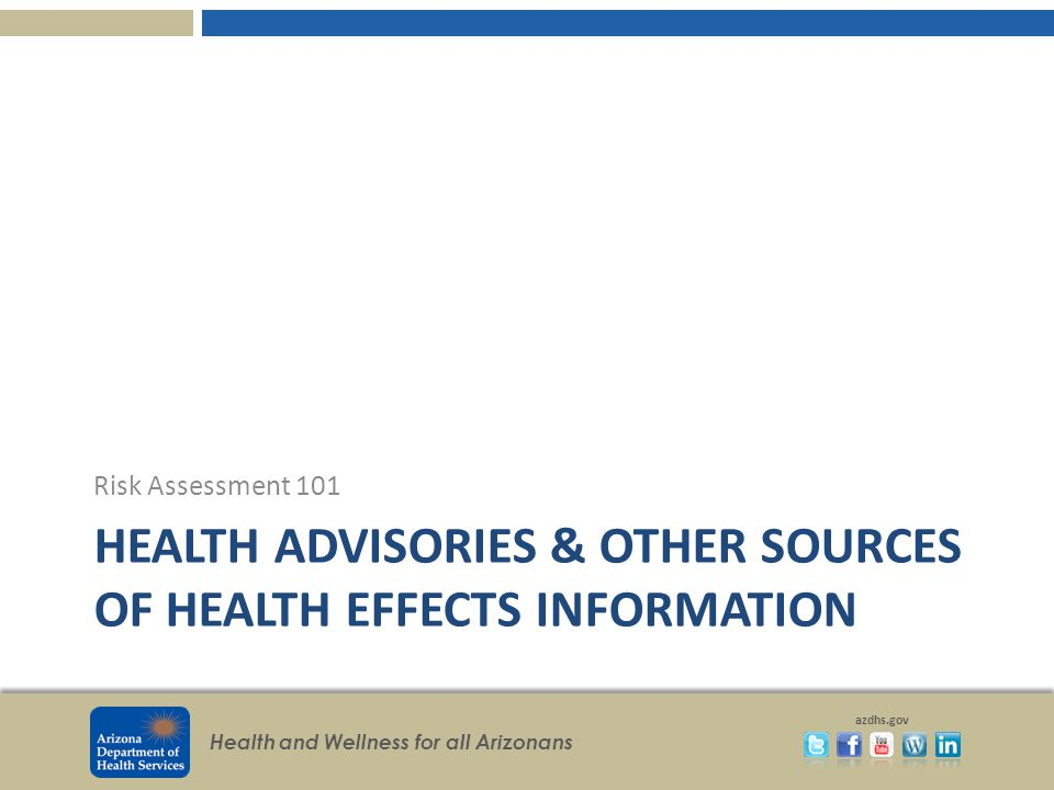 Health and Wellness for all Arizonans azdhs.gov HEALTH ADVISORIES & OTHER SOURCES OF HEALTH EFFECTS INFORMATION Risk Assessment 101