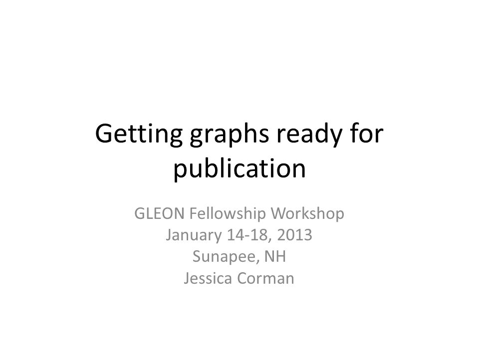Getting graphs ready for publication GLEON Fellowship Workshop January 14-18, 2013 Sunapee, NH Jessica Corman