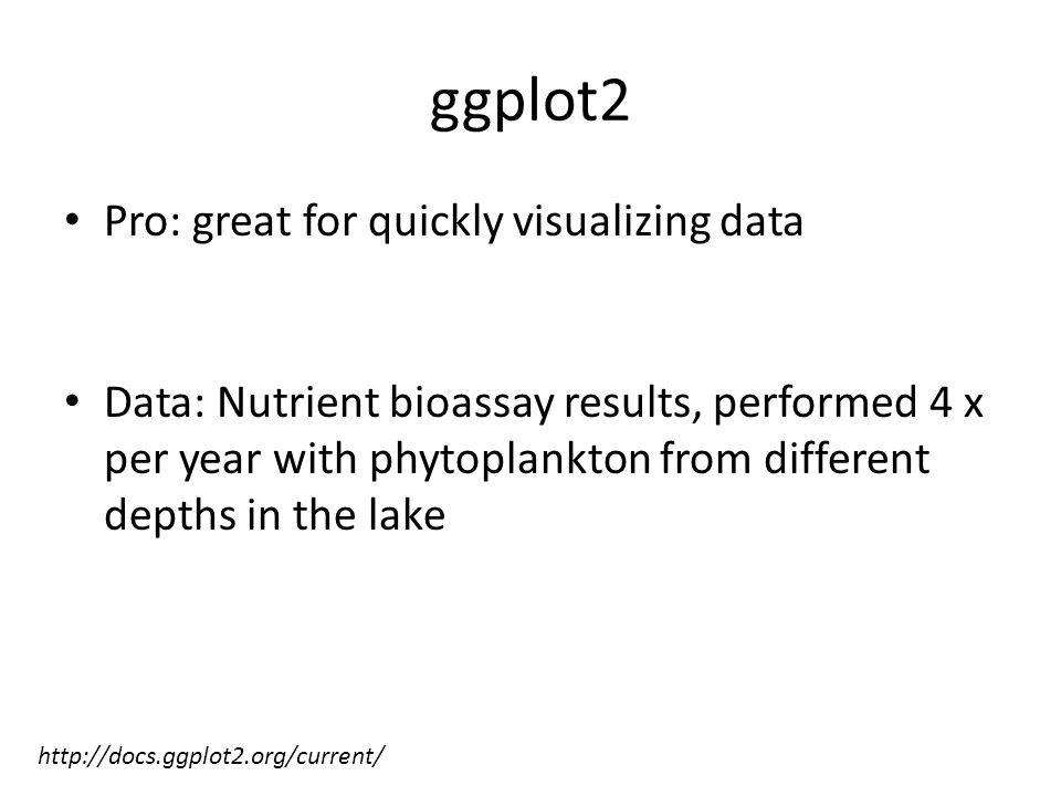 ggplot2 Pro: great for quickly visualizing data Data: Nutrient bioassay results, performed 4 x per year with phytoplankton from different depths in the lake http://docs.ggplot2.org/current/