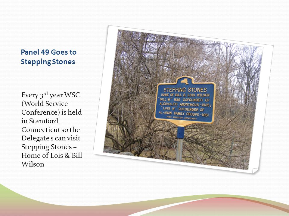 Panel 49 Goes to Stepping Stones Every 3 rd year WSC (World Service Conference) is held in Stamford Connecticut so the Delegate s can visit Stepping Stones – Home of Lois & Bill Wilson