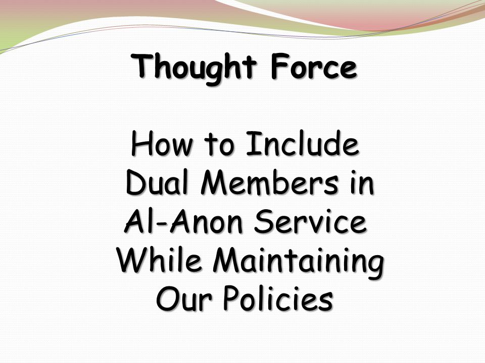 Thought Force How to Include Dual Members in Al-Anon Service Dual Members in Al-Anon Service While Maintaining While Maintaining Our Policies