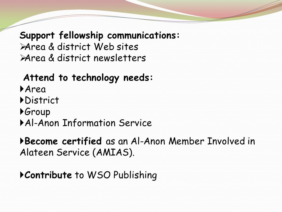 Support fellowship communications: Area & district Web sites Area & district newsletters Attend to technology needs: Area District Group Al-Anon Information Service Become certified as an Al-Anon Member Involved in Alateen Service (AMIAS).