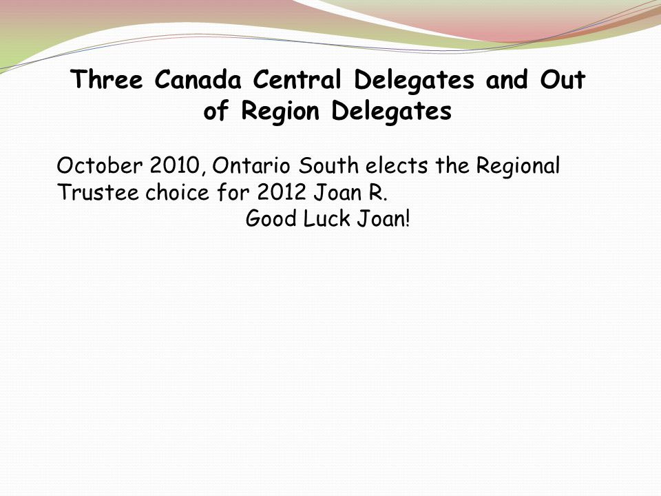 Three Canada Central Delegates and Out of Region Delegates October 2010, Ontario South elects the Regional Trustee choice for 2012 Joan R.