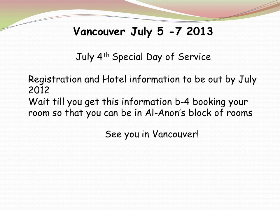 Vancouver July 5 -7 2013 July 4 th Special Day of Service Registration and Hotel information to be out by July 2012 Wait till you get this information b-4 booking your room so that you can be in Al-Anons block of rooms See you in Vancouver!