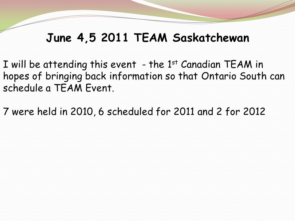 June 4,5 2011 TEAM Saskatchewan I will be attending this event - the 1 st Canadian TEAM in hopes of bringing back information so that Ontario South can schedule a TEAM Event.