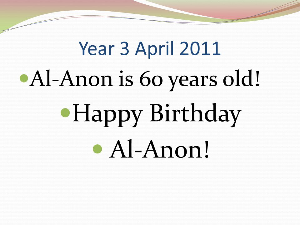 Year 3 April 2011 Al-Anon is 60 years old! Happy Birthday Al-Anon!