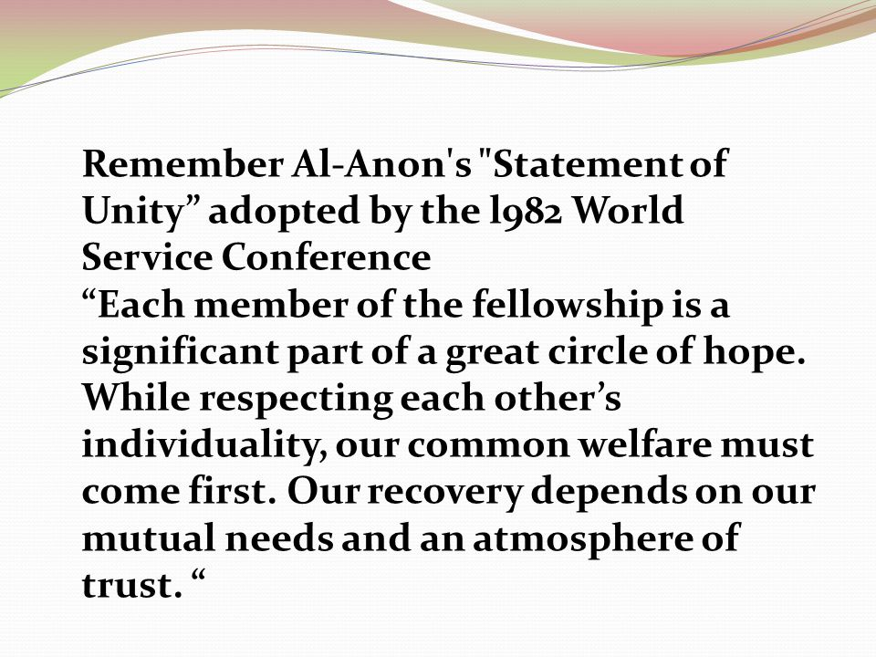 Remember Al-Anon s Statement of Unity adopted by the l982 World Service Conference Each member of the fellowship is a significant part of a great circle of hope.