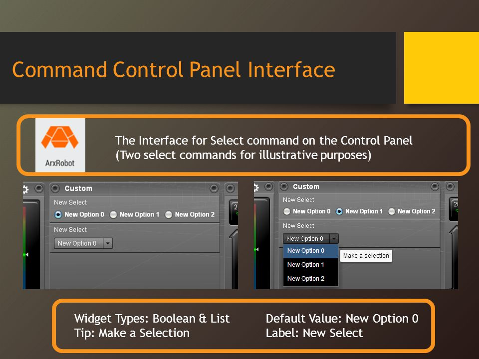Command Control Panel Interface The Interface for Select command on the Control Panel (Two select commands for illustrative purposes) Widget Types: Boolean & ListDefault Value: New Option 0 Tip: Make a SelectionLabel: New Select