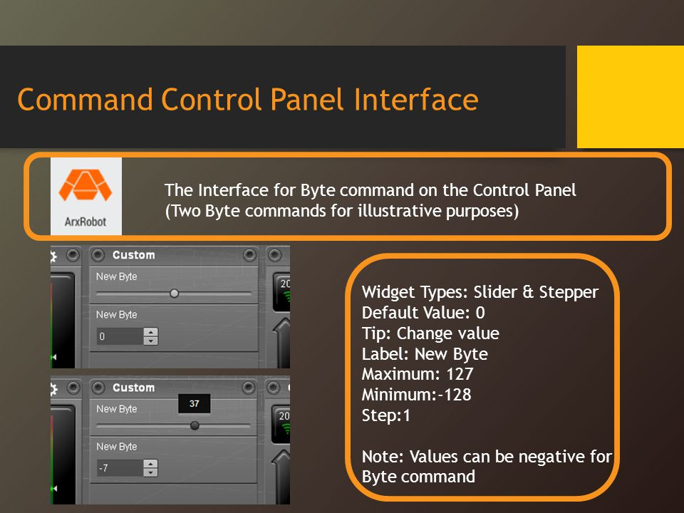 Command Control Panel Interface The Interface for Byte command on the Control Panel (Two Byte commands for illustrative purposes) Widget Types: Slider & Stepper Default Value: 0 Tip: Change value Label: New Byte Maximum: 127 Minimum:-128 Step:1 Note: Values can be negative for Byte command