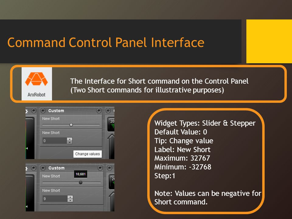 Command Control Panel Interface The Interface for Short command on the Control Panel (Two Short commands for illustrative purposes) Widget Types: Slider & Stepper Default Value: 0 Tip: Change value Label: New Short Maximum: 32767 Minimum: -32768 Step:1 Note: Values can be negative for Short command.