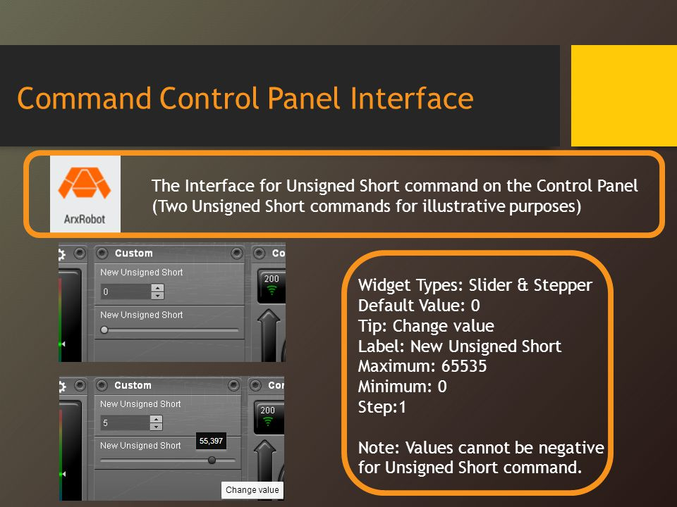 Command Control Panel Interface The Interface for Unsigned Short command on the Control Panel (Two Unsigned Short commands for illustrative purposes) Widget Types: Slider & Stepper Default Value: 0 Tip: Change value Label: New Unsigned Short Maximum: 65535 Minimum: 0 Step:1 Note: Values cannot be negative for Unsigned Short command.