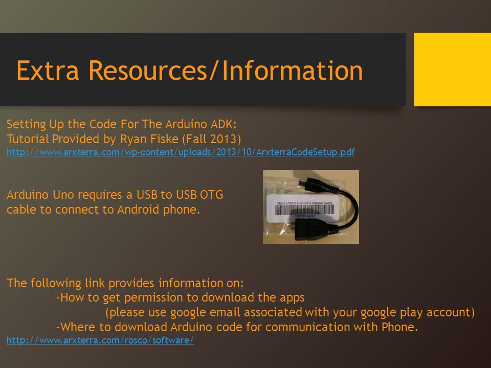 Extra Resources/Information Setting Up the Code For The Arduino ADK: Tutorial Provided by Ryan Fiske (Fall 2013) http://www.arxterra.com/wp-content/uploads/2013/10/ArxterraCodeSetup.pdf Arduino Uno requires a USB to USB OTG cable to connect to Android phone.