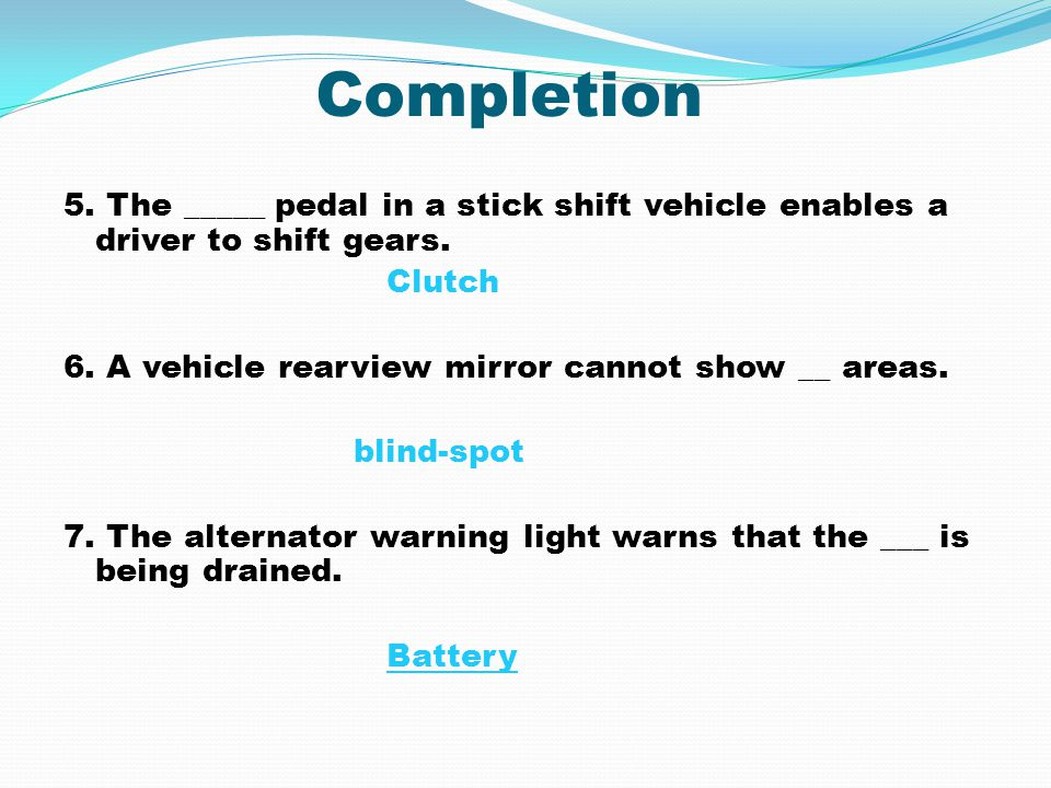 Completion 5. The _____ pedal in a stick shift vehicle enables a driver to shift gears. Clutch 6. A vehicle rearview mirror cannot show __ areas. blin