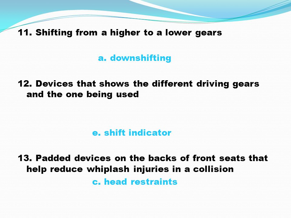 11. Shifting from a higher to a lower gears a. downshifting 12. Devices that shows the different driving gears and the one being used e. shift indicat