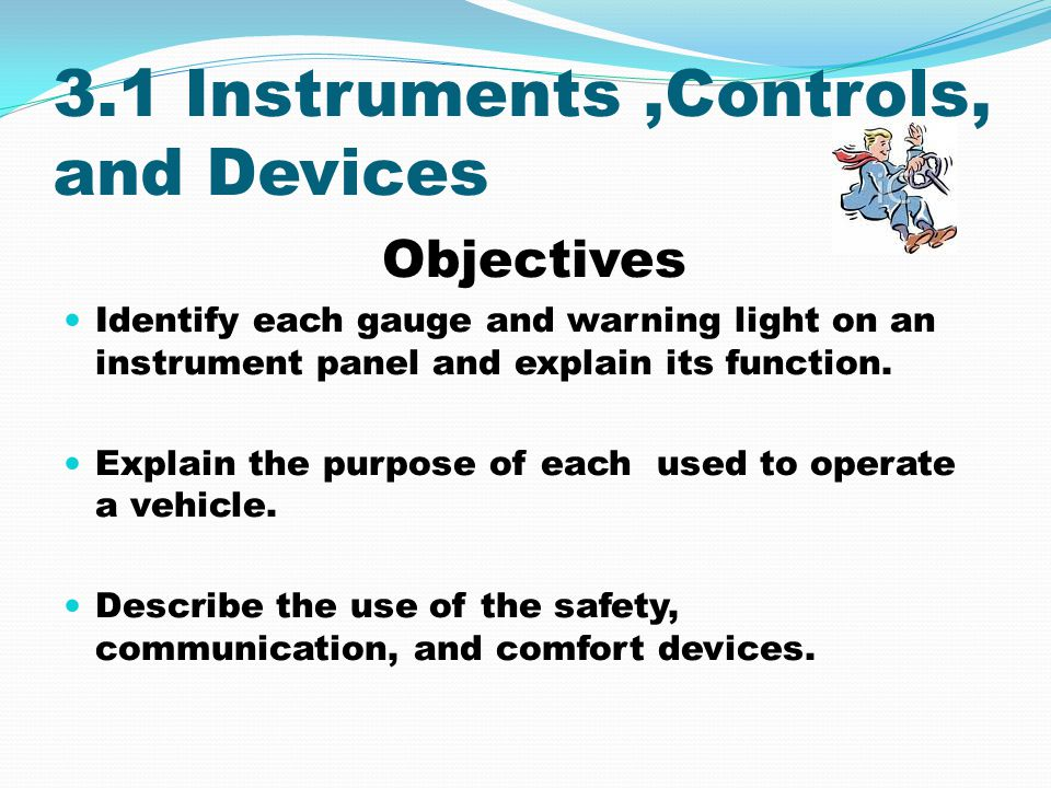 3.1 Instruments,Controls, and Devices Objectives Identify each gauge and warning light on an instrument panel and explain its function. Explain the pu